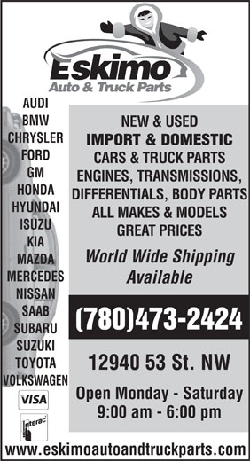 Eskimo Auto Repair (780-473-2424) - Annonce illustrée======= - AUDI BMW CHRYSLER NEW & USED FORD CARS & TRUCK PARTS GM ENGINES, TRANSMISSIONS, HONDA DIFFERENTIALS, BODY PARTS HYUNDAI ALL MAKES & MODELS IMPORT & DOMESTIC ISUZU GREAT PRICES World Wide Shipping MAZDA MERCEDES Available NISSAN SAAB (780)473-2424 SUBARU SUZUKI TOYOTA 12940 53 St. NW VOLKSWAGEN Open Monday - Saturday 9:00 am - 6:00 pm www.eskimoautoandtruckparts.com KIA
