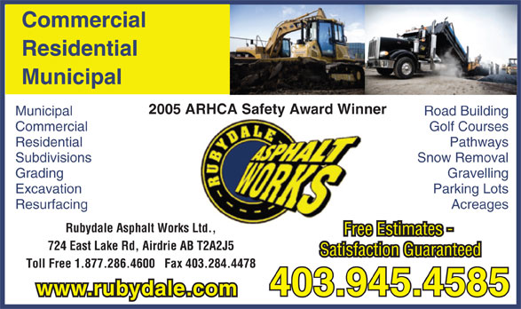 Rubydale Asphalt Works Ltd (403-945-4585) - Display Ad - Commercial Residential Municipal 2005 ARHCA Safety Award Winner Municipal Road Building Commercial Golf Courses Residential Pathways Subdivisions Snow Removal Grading Gravelling Excavation Parking Lots Resurfacing Acreages Rubydale Asphalt Works Ltd.,td. Free Estimates - 724 East Lake Rd, Airdrie AB T2A2J5 Satisfaction Guaranteed Toll Free 1.877.286.4600   Fax 403.284.4478 403.945.4585 www.rubydale.com