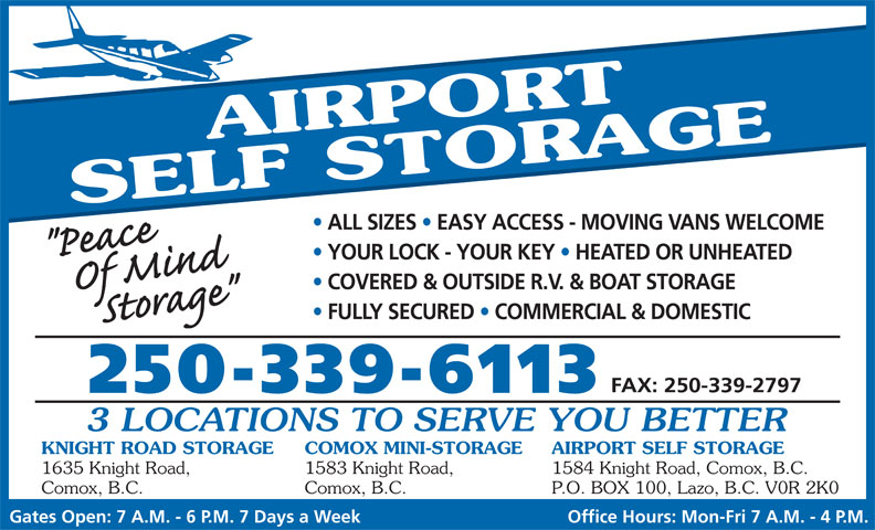 Airport Self Storage (250-339-6113) - Annonce illustrée======= - Office Hours: Mon-Fri 7 A.M. - 4 P.M. AIRPORT SELF STORAGE ALL SIZES   EASY ACCESS - MOVING VANS WELCOME YOUR LOCK - YOUR KEY   HEATED OR UNHEATED COVERED & OUTSIDE R.V. & BOAT STORAGE FULLY SECURED   COMMERCIAL & DOMESTIC FAX: 250-339-2797 250-339-6113 3 LOCATIONS TO SERVE YOU BETTER KNIGHT ROAD STORAGE COMOX MINI-STORAGE AIRPORT SELF STORAGE 1635 Knight Road, 1583 Knight Road, 1584 Knight Road, Comox, B.C. Comox, B.C. P.O. BOX 100, Lazo, B.C. V0R 2K0 Gates Open: 7 A.M. - 6 P.M. 7 Days a Week