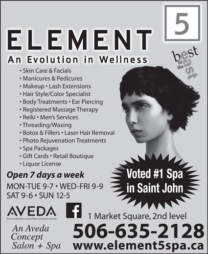 Element 5 Day Spa (506-642-7725) - Display Ad - www.element5spa.ca Skin Care & Facials Manicures & Pedicures Makeup   Lash Extensions Hair Style/Color Specialist Body Treatments   Ear Piercingercing Registered Massage Therapypy Reiki   Men s Services Threading/Waxing Botox & Fillers   Laser Hair Removal Removal Photo Rejuvenation Treatmentsments Spa Packages Gift Cards   Retail Boutique ue Liquor License Open 7 days a week Voted #1 Spa MON-TUE 9-7   WED-FRI 9-9 in Saint John SAT 9-6   SUN 12-5 1 Market Square, 2nd level 506-635-2128