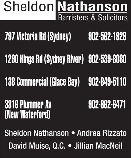 Nathanson Sheldon Barristers & Solicitors (902-562-1929) - Display Ad - 797 Victoria Rd (Sydney) 902-562-1929 1290 Kings Rd (Sydney River) 902-539-8080 138 Commercial (Glace Bay) 902-849-5110 3316 Plummer Av 902-862-6471 (New Waterford) Sheldon Nathanson   Andrea Rizzato David Muise, Q.C.   Jillian MacNeil