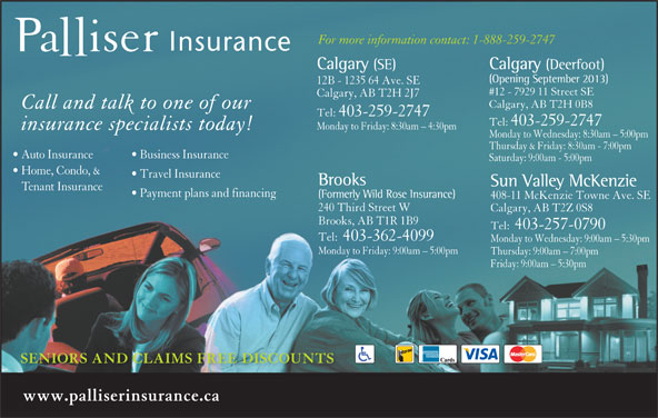 Palliser Insurance (403-259-2747) - Display Ad - Tel:  403-257-0790 Tel:  403-362-4099 Monday to Wednesday: 9:00am - 5:30pm Monday to Friday: 9:00am - 5:00pm Thursday: 9:00am - 7:00pm Friday: 9:00am - 5:30pm SENIORS AND CLAIMS FREE DISCOUNTS www.palliserinsurance.ca For more information contact: 1-888-259-2747 Calgary (SE) Calgary (Deerfoot) (Opening September 2013) 12B - 1235 64 Ave. SE #12 - 7929 11 Street SE Calgary, AB T2H 2J7 Calgary, AB T2H 0B8 Call and talk to one of our Tel:  403-259-2747 Monday to Friday: 8:30am - 4:30pm insurance specialists today! Monday to Wednesday: 8:30am - 5:00pm Thursday & Friday: 8:30am - 7:00pm Auto Insurance Business Insurance Saturday: 9:00am - 5:00pm Home, Condo, & Travel Insurance Brooks Sun Valley McKenzie Tenant Insurance Payment plans and financing (Formerly Wild Rose Insurance) 408-11 McKenzie Towne Ave. SE 240 Third Street W Calgary, AB T2Z 0S8 Brooks, AB T1R 1B9