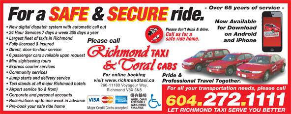 Coral Cabs Ltd (604-272-1111) - Display Ad - Fully licensed & insured Direct, door-to-door service 6 passenger cars available upon request Mini sightseeing tours Express courier services Community services For online booking Pride & Jump starts and delivery service visit www.richmondtaxi.ca Professional Travel Together. Taxi stands at all major Richmond hotels 260-11180 Voyageur Way, For all your transportation needs, please call Airport service (to & from) Richmond V6X 3N8 Corporate and personal accounts WHEEL CHAIR Reservations up to one week in advance ACCESSIBLE 604.272.1111 TAXIS (VANS) Pre-book your safe ride home AVAILABLE Major Credit Cards accepted. LET RICHMOND TAXI SERVE YOU BETTER - Over 65 years of service - For a SAFE & SECURE ride. Now Available New digital dispatch system with automatic call out for Download Please don't drink & drive. 24 Hour Services 7 days a week 365 days a year on Android Call us for a Largest fleet of taxis in Richmond safe ride home. and iPhone Please call