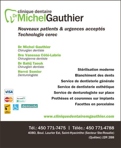 Gauthier Michel Dr (450-771-7475) - Annonce illustrée======= - www.cliniquedentairemgauthier.com Tél.: 450 771-7475    Téléc.: 450 771-4788 4080, Boul. Laurier Est, Saint-Hyacinthe (Secteur Ste-Rosalie) (Québec) J2R 2B8 Facettes en porcelaine Prothèses et couronnes sur implants Nouveaux patients & urgences acceptés Technologie cerec Dr Michel Gauthier Chirurgien dentiste Dre Vanessa Côté-Labrie Chirurgienne dentiste Dr Bahij Taouk Chirurgien dentiste Stérilisation moderne Hervé Somier Denturologiste Blanchiment des dents Service de dentisterie générale Service de dentisterie esthétique Service de denturologiste sur place