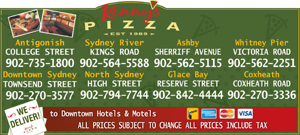 Kenny's Pizza (902-735-1800) - Display Ad - est 1989 Antigonish Sydney River Ashby Whitney Pier COLLEGE STREET KINGS ROAD SHERRIFF AVENUE VICTORIA ROAD 902-735-1800902-564-5588902-562-5115902-562-2251 Glace BayDowntown Sydney North Sydney Coxheath RESERVE STREETHIGH STREET COXHEATH R0AD TOWNSEND STREET 902-842-4444902-794-7744 902-270-3336 902-270-3577 WEVER! to Downtown Hotels & Motels DELI ALL PRICES SUBJECT TO CHANGE ALL PRICES INCLUDE TAX