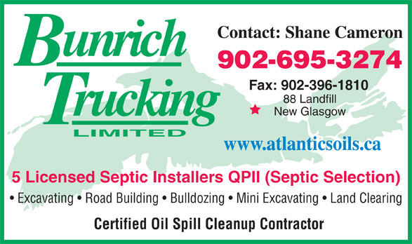 Bun-Rich Trucking Limited (902-396-4110) - Annonce illustrée======= - Contact: Shane Cameron 902-695-3274 Fax: 902-396-1810 88 Landfill New Glasgow www.atlanticsoils.ca 5 Licensed Septic Installers QPII (Septic Selection) Excavating   Road Building   Bulldozing   Mini Excavating   Land Clearing Certified Oil Spill Cleanup Contractor