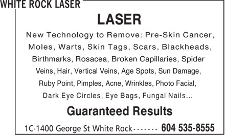 White Rock Laser (604-535-8555) - Display Ad - LASER Moles, Warts, Skin Tags, Scars, Blackheads, Birthmarks, Rosacea, Broken Capillaries, Spider Veins, Hair, Vertical Veins, Age Spots, Sun Damage, Ruby Point, Pimples, Acne, Wrinkles, Photo Facial, Dark Eye Circles, Eye Bags, Fungal Nails... Guaranteed Results New Technology to Remove: Pre-Skin Cancer,