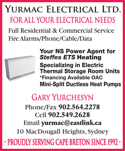 Yurmac Electrical Ltd (902-564-2278) - Display Ad - FOR ALL YOUR ELECTRICAL NEEDS Fire Alarms/Phone/Cable/Data Your NS Power Agent for Steffes ETS Heating Specializing in Electric Thermal Storage Room Units *Financing Available OAC Mini-Split Ductless Heat Pumps Gary Yurchesyn Phone/Fax 902.564.2278 Cell 902.549.2628 Email 10 MacDougall Heights, Sydney - PROUDLY SERVING CAPE BRETON SINCE 1992 - Full Residential & Commercial Service