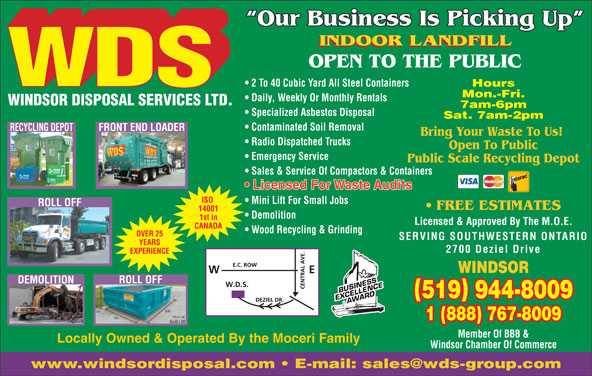 Windsor Disposal Services Ltd (519-944-8009) - Display Ad - Mon.-Fri. Daily, Weekly Or Monthly Rentals WINDSOR DISPOSAL SERVICES LTD. 7am-6pm Specialized Asbestos Disposal Sat. 7am-2pm Contaminated Soil Removal RECYCLING DEPOTFRONT END LOADER Bring Your Waste To Us! Radio Dispatched Trucks Open To Public Emergency Service Public Scale Recycling Depot Sales & Service Of Compactors & Containers Licensed For Waste Audits ISO Mini Lift For Small Jobs ROLL OFF FREE ESTIMATES 14001 Demolition 1st in Licensed & Approved By The M.O.E. CANADA Wood Recycling & Grinding OVER 25 SERVING SOUTHWESTERN ONTARIO YEARS 2700 Deziel Drive EXPERIENCE WINDSOR ROLL OFF DEMOLITION 519 944-8009 1 (888) 767-8009 Member Of BBB & Locally Owned & Operated By the Moceri Family Windsor Chamber Of Commerce Our Business Is Picking Up INDOOR LANDFILL OPEN TO THE PUBLIC 2 To 40 Cubic Yard All Steel Containers Hours