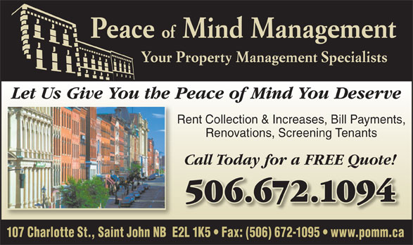 Peace Of Mind Management (506-672-1094) - Annonce illustrée======= - 107 Charlotte St., Saint John NB  E2L 1K5   Fax: (506) 672-1095   www.pomm.ca Peace Your Property Management Specialists of Mind Management Let Us Give You the Peace of Mind You Deserve Rent Collection & Increases, Bill Payments, Renovations, Screening Tenants Call Today for a FREE Quote! 506.672.1094506.672.1094
