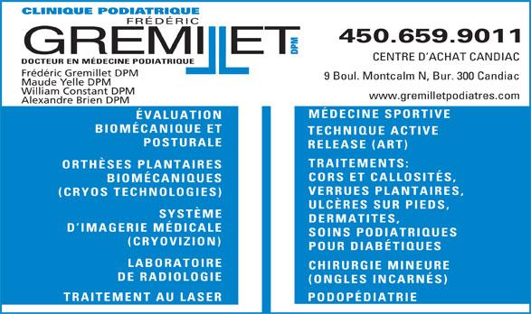 Clinique Podiatrique Frédéric Gremillet DPM (450-659-9011) - Annonce illustrée======= - www.gremilletpodiatres.com Alexandre Brien DPM MÉDECINE SPORTIVE ÉVALUATION BIOMÉCANIQUE ET TECHNIQUE ACTIVE POSTURALE RELEASE (ART) TRAITEMENTS: ORTHÈSES PLANTAIRES CORS ET CALLOSITÉS, BIOMÉCANIQUES VERRUES PLANTAIRES, (CRYOS TECHNOLOGIES) ULCÈRES SUR PIEDS, SYSTÈME DERMATITES, D IMAGERIE MÉDICALE SOINS PODIATRIQUES (CRYOVIZION) POUR DIABÉTIQUES LABORATOIRE CHIRURGIE MINEURE DE RADIOLOGIE (ONGLES INCARNÉS) TRAITEMENT AU LASER PODOPÉDIATRIE IQUE PODIATRIQUE FRÉDÉRIC 450.659.9011 GREMIET DPMCLIN ll CENTRE D ACHAT CANDIAC DOCTEUR EN MÉDECINE PODIATRIQUE Frédéric Gremillet DPM 9 Boul. Montcalm N, Bur. 300 Candiac Maude Yelle DPM William Constant DPM FRÉDÉRIC 450.659.9011 GREMIET DPMCLIN ll CENTRE D ACHAT CANDIAC DOCTEUR EN MÉDECINE PODIATRIQUE Frédéric Gremillet DPM 9 Boul. Montcalm N, Bur. 300 Candiac Maude Yelle DPM William Constant DPM www.gremilletpodiatres.com Alexandre Brien DPM MÉDECINE SPORTIVE ÉVALUATION BIOMÉCANIQUE ET TECHNIQUE ACTIVE POSTURALE RELEASE (ART) TRAITEMENTS: ORTHÈSES PLANTAIRES CORS ET CALLOSITÉS, BIOMÉCANIQUES VERRUES PLANTAIRES, IQUE PODIATRIQUE (CRYOS TECHNOLOGIES) ULCÈRES SUR PIEDS, SYSTÈME DERMATITES, D IMAGERIE MÉDICALE SOINS PODIATRIQUES (CRYOVIZION) POUR DIABÉTIQUES LABORATOIRE CHIRURGIE MINEURE DE RADIOLOGIE (ONGLES INCARNÉS) TRAITEMENT AU LASER PODOPÉDIATRIE