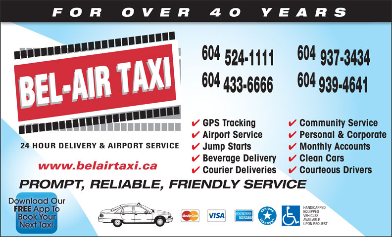 Bel-Air Taxi (604-939-4641) - Display Ad - 604 FOR OVER 40 YEARS 524-1111 937-3434 604 433-6666 939-4641 Community Service GPS Tracking Personal & Corporate Airport Service Monthly Accounts Jump Starts Clean Cars Beverage Delivery www.belairtaxi.ca Courteous Drivers Courier Deliveries PROMPT, RELIABLE, FRIENDLY SERVICE