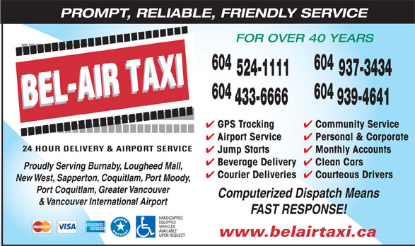 Bel-Air Taxi (604-433-6666) - Annonce illustrée======= - PROMPT, RELIABLE, FRIENDLY SERVICE FOR OVER 40 YEARS 604 524-1111 937-3434 604 433-6666 939-4641 Community Service GPS Tracking Personal & Corporate Airport Service Monthly Accounts Jump Starts Clean Cars Beverage Delivery Proudly Serving Burnaby, Lougheed Mall, Courteous Drivers Courier Deliveries New West, Sapperton, Coquitlam, Port Moody, Port Coquitlam, Greater Vancouver Computerized Dispatch Means & Vancouver International Airport FAST RESPONSE! www.belairtaxi.ca PROMPT, RELIABLE, FRIENDLY SERVICE FOR OVER 40 YEARS 604 524-1111 937-3434 604 433-6666 939-4641 Community Service GPS Tracking Personal & Corporate Airport Service Monthly Accounts Jump Starts Clean Cars Beverage Delivery Proudly Serving Burnaby, Lougheed Mall, Courteous Drivers Courier Deliveries New West, Sapperton, Coquitlam, Port Moody, Port Coquitlam, Greater Vancouver Computerized Dispatch Means & Vancouver International Airport FAST RESPONSE! www.belairtaxi.ca