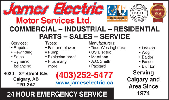 James Electric (403-252-5477) - Annonce illustrée======= - Motor Services Ltd. COMMERCIAL - INDUSTRIAL - RESIDENTIAL PARTS - SALES - SERVICE Services: Types: Manufacturers: Repairs Fan and blower Teco-Westinghouse Leeson Rewinding Pump US Electric Weg Sales Explosion proof Marathon Baldor Dynamic Plus many A.O. Smith Fasco balancing more Packard Bluffton th Serving 4020 - 8 Street S.E. (403)252-5477 Calgary, AB Calgary and www.jameselectric.ca T2G 3A7 Area Since 1974 24 HOUR EMERGENCY SERVICE