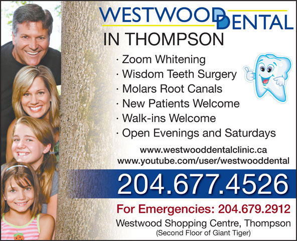 Westwood Dental Clinic (204-677-4526) - Annonce illustrée======= - · Zoom Whitening · Wisdom Teeth Surgery · Molars Root Canals · New Patients Welcome · Walk-ins Welcome · Open Evenings and Saturdays www.westwooddentalclinic.ca www.youtube.com/user/westwooddental 204.677.4526 For Emergencies: 204.679.2912 Westwood Shopping Centre, Thompson (Second Floor of Giant Tiger) IN THOMPSON