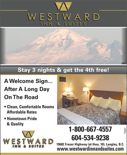 Westward Inn & Suites (604-534-9238) - Display Ad - Stay 3 nights & get the 4th free! A Welcome Sign... After A Long Day On The Road Clean, Comfortable Rooms Affordable Rates Hometown Pride & Quality 1-800-667-4557 TG07 604-534-9238 19682 Fraser Highway (at Hwy. 10), Langley, B.C. www.westwardinnandsuites.com Stay 3 nights & get the 4th free! A Welcome Sign... After A Long Day On The Road Clean, Comfortable Rooms Affordable Rates Hometown Pride & Quality 1-800-667-4557 TG07 604-534-9238 19682 Fraser Highway (at Hwy. 10), Langley, B.C. www.westwardinnandsuites.com