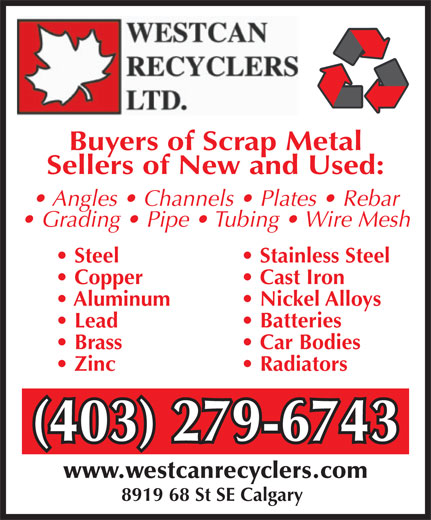 Westcan Recyclers Ltd (403-279-6743) - Display Ad - Angles   Channels   Plates   Rebar Grading   Pipe   Tubing   Wire Mesh Steel  Stainless Steel Copper  Cast Iron Aluminum  Nickel Alloys Lead  Batteries Brass  Car Bodies Zinc  Radiators (403) 279-6743(403) 279-6743 www.westcanrecyclers.com 8919 68 St SE Calgary Buyers of Scrap Metal Sellers of New and Used: