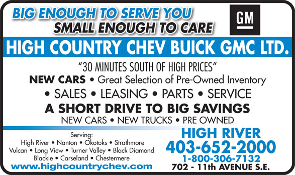 High Country Chevrolet Buick GMC Ltd (403-652-2000) - Display Ad - BIG ENOUGH TO SERVE YOU SMALL ENOUGH TO CARE          SMALL ENOUGH TO CARE HIGH COUNTRY CHEV BUICK GMC LTD.HIGHCOUNTRYCHEVBUICK 30 MINUTES SOUTH OF HIGH PRICES NEW CARS Great Selection of Pre-Owned Inventory SALES   LEASING   PARTS   SERVICE A SHORT DRIVE TO BIG SAVINGS NEW CARS   NEW TRUCKS   PRE OWNED Serving: HIGH RIVER High River   Nanton   Okotoks   Strathmore Vulcan   Long View   Turner Valley   Black Diamond 403-652-2000 Blackie   Carseland   Chestermere 1-800-306-7132 www.highcountrychev.com 702 - 11th AVENUE S.E.