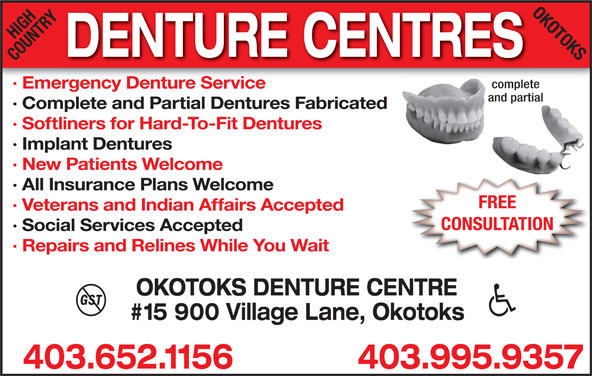 High Country Denture Clinic (403-652-1156) - Display Ad - HIGHRYOK OTOKS DENTURE CENTRES COUNT complete · Emergency Denture Service and partial · Complete and Partial Dentures Fabricated · Softliners for Hard-To-Fit Dentures · Implant Dentures · New Patients Welcome · All Insurance Plans Welcome FREE · Veterans and Indian Affairs Accepted CONSULTATION · Social Services Accepted · Repairs and Relines While You Wait OKOTOKS DENTURE CENTRE #15 900 Village Lane, Okotoks 403.995.9357403.652.1156