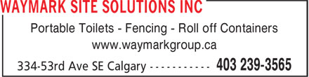 Waymark Site Solutions Inc (403-239-3565) - Display Ad - Portable Toilets - Fencing - Roll off Containers www.waymarkgroup.ca www.waymarkgroup.ca Portable Toilets - Fencing - Roll off Containers