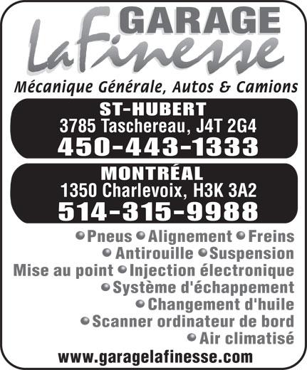 Garage La Finesse (514-315-9988) - Annonce illustrée======= - Mécanique Générale, Autos & Camions ST-HUBERT 3785 Taschereau, J4T 2G4 450-443-1333 MONTRÉAL 1350 Charlevoix, H3K 3A2 514-315-9988 Pneus   Alignement   Freins Antirouille   Suspension Mise au point   Injection électronique Système d'échappement Changement d'huile Scanner ordinateur de bord Air climatisé www.garagelafinesse.com