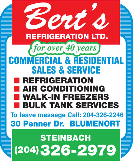 Bert's Refrigeration Ltd (204-326-2979) - Annonce illustrée======= - W ALK-IN FREEZERS BULK T ANK SERVICES To leave message Call: 204-326-2246 30 Penner Dr.  BLUMENORT STEINBACH (204) 326-2979 Bert s REFRIGERA TION  LTD. for over 40 years COMMERCIAL & RESIDENTIAL SALES & SERVICE REFRIGERA TION AIR CONDITIONING