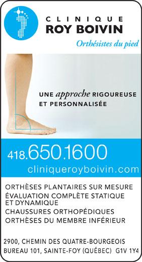 Clinique Roy Boivin Orthesistes Du Pied (418-650-1600) - Annonce illustrée======= - 1600 .. cliniqueroyboivin.com ORTHÈSES PLANTAIRES SUR MESURE ÉVALUATION COMPLÈTE STATIQUE ET DYNAMIQUE CHAUSSURES ORTHOPÉDIQUES ORTHÈSES DU MEMBRE INFÉRIEUR 418 UNE approche RIGOUREUSE ET PERSONNALISÉ 650
