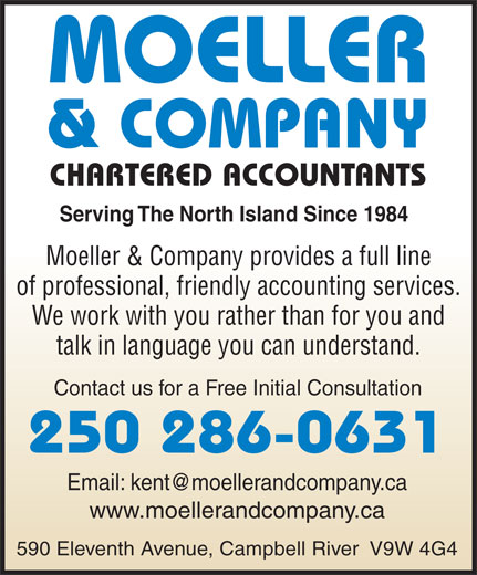 Moeller & Co (250-286-0631) - Annonce illustrée======= - CHARTERED ACCOUNTANTS Serving The North Island Since 1984 Moeller & Company provides a full line of professional, friendly accounting services. We work with you rather than for you and talk in language you can understand. Contact us for a Free Initial Consultation 250 286-0631 www.moellerandcompany.ca 590 Eleventh Avenue, Campbell River  V9W 4G4