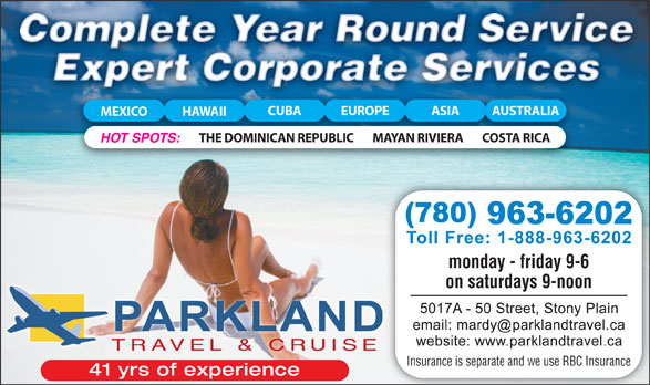 Parkland Travel & Cruise (780-963-6202) - Display Ad - CUBA EUROPE ASIA AUSTRALIA MEXICO HAWAII THE DOMINICAN REPUBLIC MAYAN RIVIERA COSTA RICA HOT SPOTS: monday - friday 9-6 open late until 8 on thursdays monday - friday 9-6 9-2 on saturdays on saturdays 9-noon TRAVEL & CRUISE Insurance is separate and we use RBC Insurance 41 yrs of experience