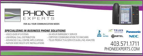 The Phone Experts Communications Ltd (403-571-1711) - Annonce illustrée======= - FOR ALL YOUR COMMUNICATION NEEDS SPECIALIZING IN BUSINESS PHONE SOLUTIONS A+ - 24 HOUR EMERGENCY SERVICE - VOICE-OVER IP SYSTEMS RATING - CERTIFIED COMMUNICATION TECHNICIANS - UNIVERSAL CALL DISTRIBUTION - TELUS PRODUCTS & SERVICES & BILLING ANALYSIS - ADVANCED CALL CENTRE APPLICATIONS - NATION WIDE MULTI-SITE INSTALLATIONS 403.571.1711 PHONEEXPERTS.COM