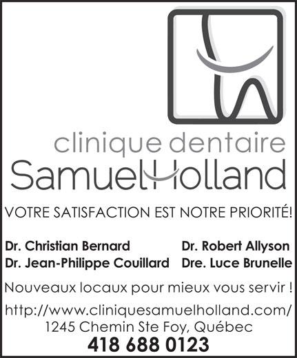 Clinique Dentaire Samuel-Holland (418-688-0123) - Annonce illustrée======= - Dr. Christian Bernard Dr. Robert Allyson Dr. Jean-Philippe CouillardDre. Luce Brunelle Nouveaux locaux pour mieux vous servir ! http://www.cliniquesamuelholland.com/ 1245 Chemin Ste Foy, Québec 418 688 0123 VOTRE SATISFACTION EST NOTRE PRIORITÉ!