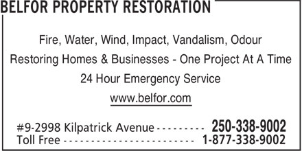 Belfor (250-338-9002) - Display Ad - Restoring Homes & Businesses - One Project At A Time 24 Hour Emergency Service www.belfor.com Fire, Water, Wind, Impact, Vandalism, Odour