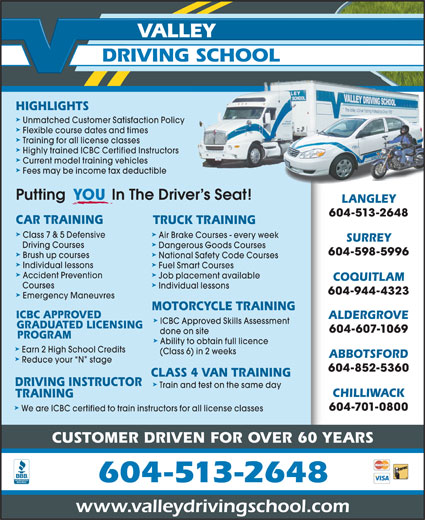 Valley Driving School (604-513-5884) - Display Ad - Dangerous Goods Courses 604-598-5996 ä Brush up courses National Safety Code Courses ä Individual lessons Fuel Smart Courses ä Accident Prevention Job placement available COQUITLAM Driving Courses ä Courses Individual lessons 604-944-4323 ä Emergency Maneuvres MOTORCYCLE TRAINING ICBC APPROVED ALDERGROVE ä ICBC Approved Skills Assessment GRADUATED LICENSING 604-607-1069 done on site PROGRAM ä Ability to obtain full licence ä Earn 2 High School Credits (Class 6) in 2 weeks ABBOTSFORD ä Reduce your  N  stage 604-852-5360 CLASS 4 VAN TRAINING DRIVING INSTRUCTOR ä Train and test on the same day CHILLIWACK TRAINING ä 604-701-0800 We are ICBC certified to train instructors for all license classes 604-513-2648 www.valleydrivingschool.com CUSTOMER DRIVEN FOR OVER 60 YEARS VALLEY DRIVING SCHOOL HIGHLIGHTS ä Unmatched Customer Satisfaction Policy ä Flexible course dates and times ä Training for all license classes ä Highly trained ICBC Certified Instructors ä Current model training vehicles ä Fees may be income tax deductible Putting           In The Driver s Seat! YOU LANGLEY 604-513-2648 CAR TRAINING TRUCK TRAINING ä Class 7 & 5 Defensive Air Brake Courses - every week SURREY ä