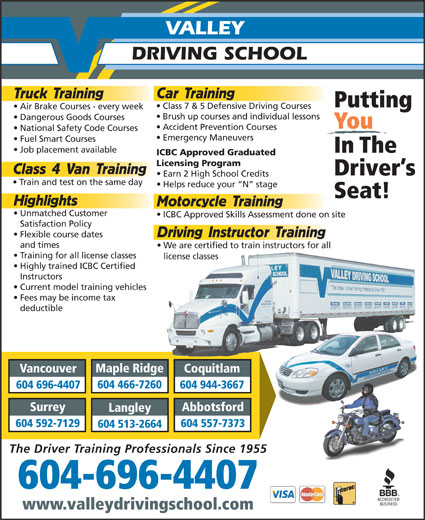 Valley Driving School (604-684-9776) - Annonce illustrée======= - Car Training Truck Training Putting Class 7 & 5 Defensive Driving Courses Air Brake Courses - every week Brush up courses and individual lessons Fuel Smart Courses Job placement available In The ICBC Approved Graduated Licensing Program Class 4 Van Training DRIVING SCHOOL Driver s Earn 2 High School Credits Train and test on the same day Dangerous Goods Courses You Accident Prevention Courses National Safety Code Courses Emergency Maneuvers VALLEY Helps reduce your  N  stage Seat! Highlights Motorcycle Training Flexible course dates Unmatched Customer ICBC Approved Skills Assessment done on site Satisfaction Policy Driving Instructor Training and times We are certified to train instructors for all Training for all license classes license classes Highly trained ICBC Certified Instructors Current model training vehicles Fees may be income tax deductible Maple Ridge Vancouver Coquitlam 604 466-7260 604 696-4407 604 944-3667 Surrey Abbotsford Langley 604 592-7129 604 557-7373 604 513-2664 The Driver Training Professionals Since 1955 604-696-4407 www.valleydrivingschool.com Dangerous Goods Courses You Accident Prevention Courses National Safety Code Courses Emergency Maneuvers VALLEY DRIVING SCHOOL Car Training Truck Training Putting Class 7 & 5 Defensive Driving Courses Air Brake Courses - every week Brush up courses and individual lessons Fuel Smart Courses Job placement available In The ICBC Approved Graduated Licensing Program Class 4 Van Training Driver s Earn 2 High School Credits Train and test on the same day Helps reduce your  N  stage Seat! Highlights Motorcycle Training Flexible course dates Unmatched Customer ICBC Approved Skills Assessment done on site Satisfaction Policy Driving Instructor Training and times We are certified to train instructors for all Training for all license classes license classes Highly trained ICBC Certified Instructors Current model training vehicles Fees may be income tax deductible Maple Ridge Vancouver Coquitlam 604 466-7260 604 696-4407 604 944-3667 Surrey Abbotsford Langley 604 592-7129 604 557-7373 604 513-2664 The Driver Training Professionals Since 1955 604-696-4407 www.valleydrivingschool.com