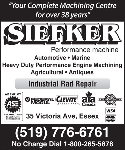 Siefker Automotive & Machine Ltd (1-800-265-5878) - Display Ad - Your Complete Machining Centre for over 38 years Performance machine Automotive   Marine Heavy Duty Performance Engine Machining Agricultural   Antiques Industrial Rad Repair 35 Victoria Ave, Essex (519) 776-6761 No Charge Dial 1-800-265-5878
