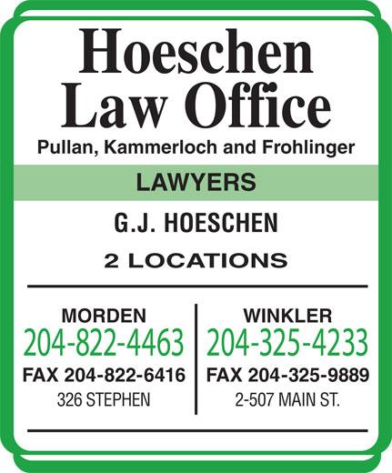Hoeschen Law Office (204-822-4463) - Display Ad - 2-507 MAIN ST. Hoeschen Law Office Pullan, Kammerloch and Frohlinger LAWYERS G.J. HOESCHEN 2 LOCATIONS MORDEN WINKLER 204-822-4463204-325-4233 FAX 204-822-6416 FAX 204-325-9889 326 STEPHEN