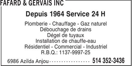 Fafard & Gervais Plomberie Inc (514-352-3436) - Annonce illustrée======= - Plomberie - Chauffage - Gaz naturel Débouchage de drains Dégel de tuyaux Installation de chauffe-eau Résidentiel - Commercial - Industriel R.B.Q.: 1137-9997-25 Depuis 1964 Service 24 H