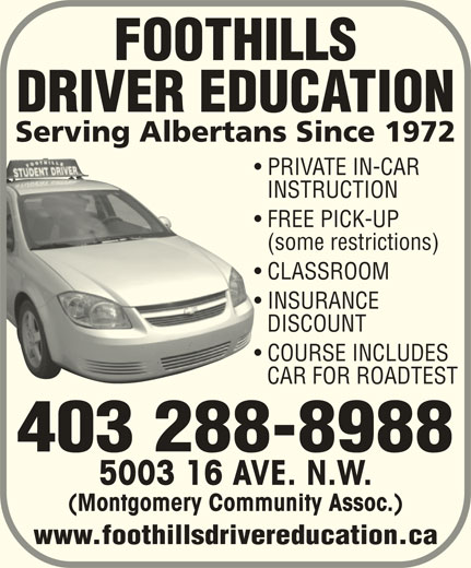Foothills Driver Education (403-288-8988) - Display Ad - FOOTHILLS DRIVER EDUCATION Serving Albertans Since 1972 PRIVATE IN-CAR INSTRUCTION FREE PICK-UP (some restrictions) CLASSROOM INSURANCE DISCOUNT COURSE INCLUDES CAR FOR ROADTEST 403 288-8988 5003 16 AVE. N.W. (Montgomery Community Assoc.) www.foothillsdrivereducation.ca FOOTHILLS DRIVER EDUCATION Serving Albertans Since 1972 PRIVATE IN-CAR INSTRUCTION FREE PICK-UP (some restrictions) CLASSROOM INSURANCE DISCOUNT COURSE INCLUDES CAR FOR ROADTEST 403 288-8988 5003 16 AVE. N.W. (Montgomery Community Assoc.) www.foothillsdrivereducation.ca