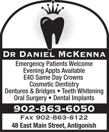 Dr Daniel J McKenna (902-863-6050) - Annonce illustrée======= - Dr Daniel McKenna Emergency Patients Welcome Evening Appts Available E4D Same Day Crowns Cosmetic Dentistry Dentures & Bridges   Teeth Whitening Oral Surgery   Dental Implants 902-863-6050 Fax 902-863-6122 48 East Main Street, Antigonish
