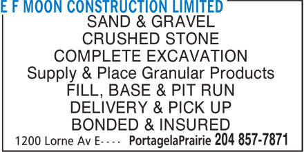 E F Moon Construction Ltd (204-857-7871) - Display Ad - SAND & GRAVEL CRUSHED STONE COMPLETE EXCAVATION Supply & Place Granular Products FILL, BASE & PIT RUN DELIVERY & PICK UP BONDED & INSURED SAND & GRAVEL CRUSHED STONE COMPLETE EXCAVATION Supply & Place Granular Products FILL, BASE & PIT RUN DELIVERY & PICK UP BONDED & INSURED