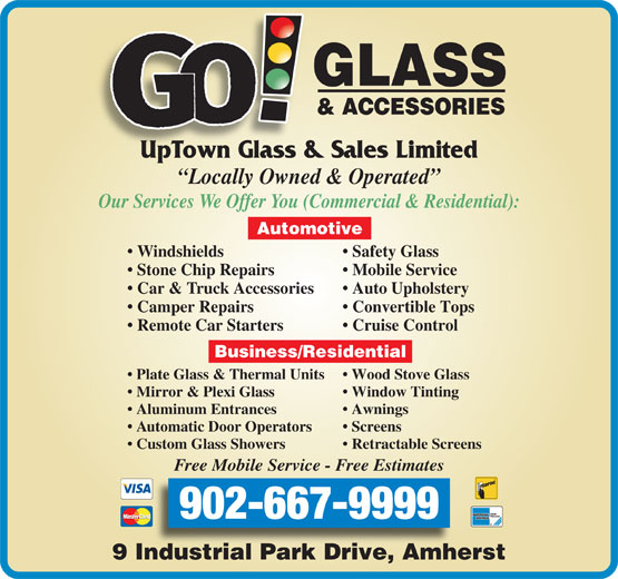 GO Glass! & Accessories (902-667-9999) - Annonce illustrée======= - UpTown Glass & Sales Limited Locally Owned & Operated Our Services We Offer You (Commercial & Residential): Automotive Windshields Safety Glass Stone Chip Repairs Mobile Service Car & Truck Accessories Auto Upholstery Camper Repairs Convertible Tops Remote Car Starters Cruise Control Business/Residential Plate Glass & Thermal Units Wood Stove Glass Mirror & Plexi Glass Window Tinting Aluminum Entrances Awnings Automatic Door Operators Screens Custom Glass Showers Retractable Screens Free Mobile Service - Free Estimates 902-667-9999 9 Industrial Park Drive, Amherst