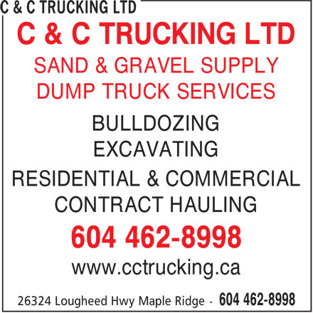 C & C Trucking Ltd (604-462-8998) - Display Ad - C & C TRUCKING LTD C & C TRUCKING LTD SAND & GRAVEL SUPPLY DUMP TRUCK SERVICES BULLDOZING EXCAVATING RESIDENTIAL & COMMERCIAL CONTRACT HAULING 604 462-8998 www.cctrucking.ca SAND & GRAVEL SUPPLY DUMP TRUCK SERVICES BULLDOZING EXCAVATING RESIDENTIAL & COMMERCIAL CONTRACT HAULING 604 462-8998 www.cctrucking.ca