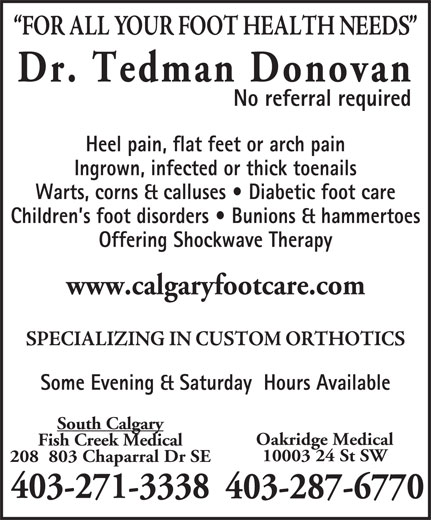 Dr  Donovan Tedman (403-271-3338) - Display Ad - No referral required Heel pain, flat feet or arch pain Ingrown, infected or thick toenails Warts, corns & calluses   Diabetic foot care Children s foot disorders   Bunions & hammertoes Offering Shockwave Therapy www.calgaryfootcare.com Some Evening & Saturday  Hours Available South Calgary Fish Creek Medical 10003 24 St SW 208  803 Chaparral Dr SE 403-271-3338 403-287-6770 Oakridge Medical 403-271-3338 Dr. Tedman Donovan Ingrown, infected or thick toenails Warts, corns & calluses   Diabetic foot care Children s foot disorders   Bunions & hammertoes Offering Shockwave Therapy www.calgaryfootcare.com Some Evening & Saturday  Hours Available South Calgary Fish Creek Medical 10003 24 St SW 208  803 Chaparral Dr SE No referral required Heel pain, flat feet or arch pain 403-287-6770 Oakridge Medical Dr. Tedman Donovan