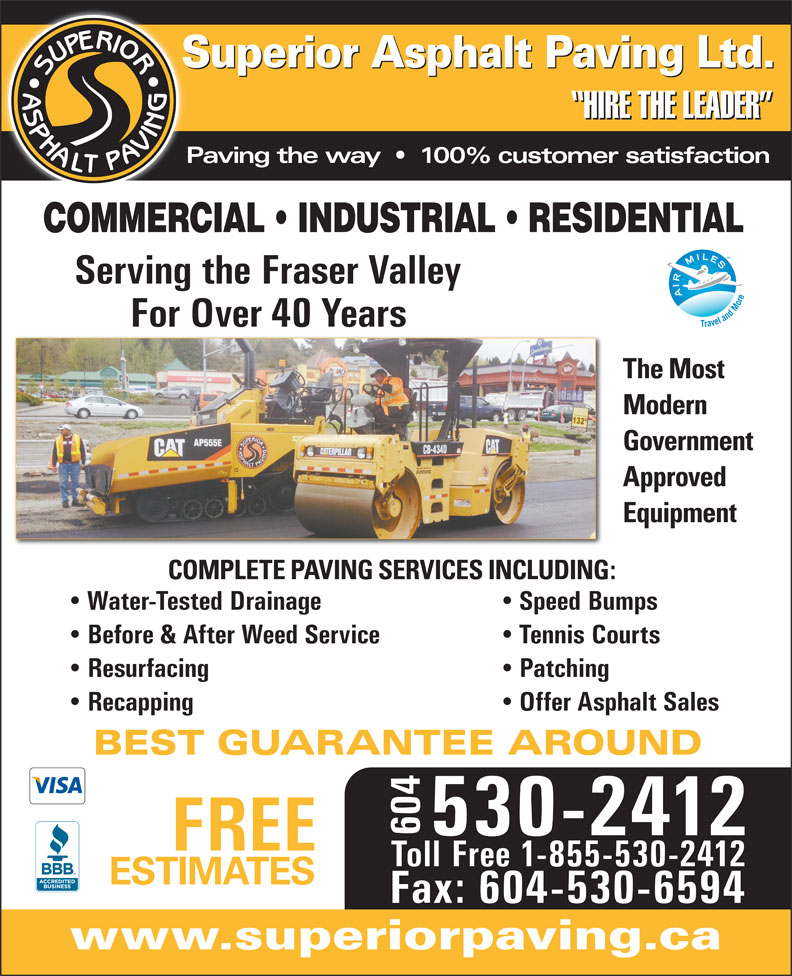 Superior Asphalt Paving Ltd (604-530-2412) - Display Ad - Superior Asphalt Paving Ltd. HIRE THE LEADER Paving the way     100% customer satisfaction COMMERCIAL   INDUSTRIAL   RESIDENTIAL Serving the Fraser Valley For Over 40 Years The Most Modern Government Approved Equipment COMPLETE PAVING SERVICES INCLUDING: Water-Tested Drainage Speed Bumps Before & After Weed Service Tennis Courts Resurfacing Patching Recapping Offer Asphalt Sales BEST GUARANTEE AROUND 604 530-2412 FREE Toll Free 1-855-530-2412 ESTIMATES Fax: 604-530-6594 www.superiorpaving.ca