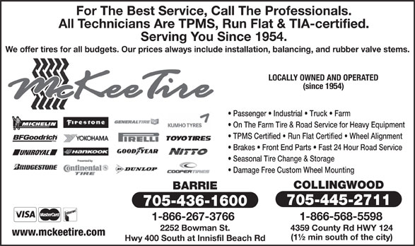 McKee Tire (705-445-2711) - Display Ad - For The Best Service, Call The Professionals. All Technicians Are TPMS, Run Flat & TIA-certified. We offer tires for all budgets. Our prices always include installation, balancing, and rubber valve stems. LOCALLY OWNED AND OPERATED (since 1954) Passenger   Industrial   Truck   Farm On The Farm Tire & Road Service for Heavy Equipment TPMS Certified   Run Flat Certified   Wheel Alignment Brakes   Front End Parts   Fast 24 Hour Road Service Seasonal Tire Change & Storage Damage Free Custom Wheel Mounting COLLINGWOOD BARRIE 705-445-2711 705-436-1600 1-866-568-5598 1-866-267-3766 2252 Bowman St. 4359 County Rd HWY 124 www.mckeetire.com (1½ min south of the city) Hwy 400 South at Innisfil Beach Rd Serving You Since 1954.