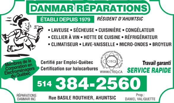 Réparations Danmar (514-384-2560) - Display Ad - Certifié par Emploi-Québec Travail garanti RÉSIDENT D AHUNTSIC ÉTABLI DEPUIS 1979 LAVEUSE   SÉCHEUSE   CUISINIÈRE   CONGÉLATEUR CELLIER À VIN   HOTTE DE CUISINE   RÉFRIGÉRATEUR CLIMATISEUR   LAVE-VAISSELLE   MICRO-ONDES   BROYEUR Membres de la Corporation en Certification sur halocarbures SERVICE RAPIDE WWW.CTEQ.CA Électroménagers du Québec 514 384-2560 Prop.: RÉPARATIONS Rue BASILE ROUTHIER, AHUNTSIC DANIEL VALIQUETTEDANMAR INC
