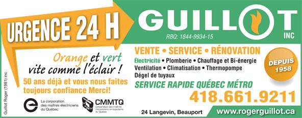 Guillot Roger (1981) Inc (418-661-9211) - Annonce illustrée======= - RBQ: 1844-9934-15 INC RBQ: 1844-9934-15 VENTE   SERVICE   RÉNOVATION Électricité Plomberie   Chauffage et Bi-énergie Électricité   Plomberie Chauffage et Bi-énergie DEPUISDEPUIS Ventilation   Climatisation   Thermopompe 1958 1958 Dégel de tuyaux 50 ans déjà et vous nous faites toujours confiance Merci! 418.661.9211 rporation 418.661.9211 rporation CMMTQ des maîtres électriciens Corporation des maîtres mécaniciens en tuyauterie SERVICE RAPIDE QUÉBEC MÉTRO du Québec mécaniciens en tuyauterie du Québec du Québec www.rogerguillot.ca 24 Langevin, Beauport www.rogerguillot.ca Guillot Roger (1981) inc La co 24 Langevin, Beauport Guillot Roger (1981) inc La co INC
