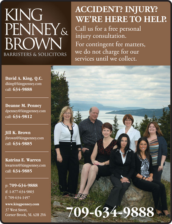 King Penney & Brown (709-634-9888) - Display Ad - David A. King, Q.C. call: 634-9888 Deanne M. Penney call: 634-9812 Jill K. Brown call: 634-9885 Katrina E. Warren call: 634-9885 p: 709-634-9888 tf: 1-877-634-9803 f: 709-634-1497 www.kingpenney.com 37 West Street, Corner Brook, NL A2H 2Y6 709-634-9888 David A. King, Q.C. call: 634-9888 Deanne M. Penney call: 634-9812 Jill K. Brown call: 634-9885 Katrina E. Warren call: 634-9885 p: 709-634-9888 tf: 1-877-634-9803 f: 709-634-1497 www.kingpenney.com 37 West Street, Corner Brook, NL A2H 2Y6 709-634-9888