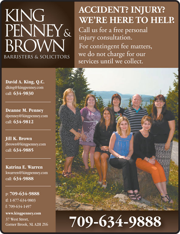 King Penney & Brown (709-634-9888) - Display Ad - David A. King, Q.C. call: 634-9830 Deanne M. Penney call: 634-9812 Jill K. Brown call: 634-9885 Katrina E. Warren call: 634-9888 p: 709-634-9888 tf: 1-877-634-9803 f: 709-634-1497 www.kingpenney.com 37 West Street, Corner Brook, NL A2H 2Y6 709-634-9888 David A. King, Q.C. call: 634-9830 Deanne M. Penney call: 634-9812 Jill K. Brown call: 634-9885 Katrina E. Warren call: 634-9888 p: 709-634-9888 tf: 1-877-634-9803 f: 709-634-1497 www.kingpenney.com 37 West Street, Corner Brook, NL A2H 2Y6 709-634-9888