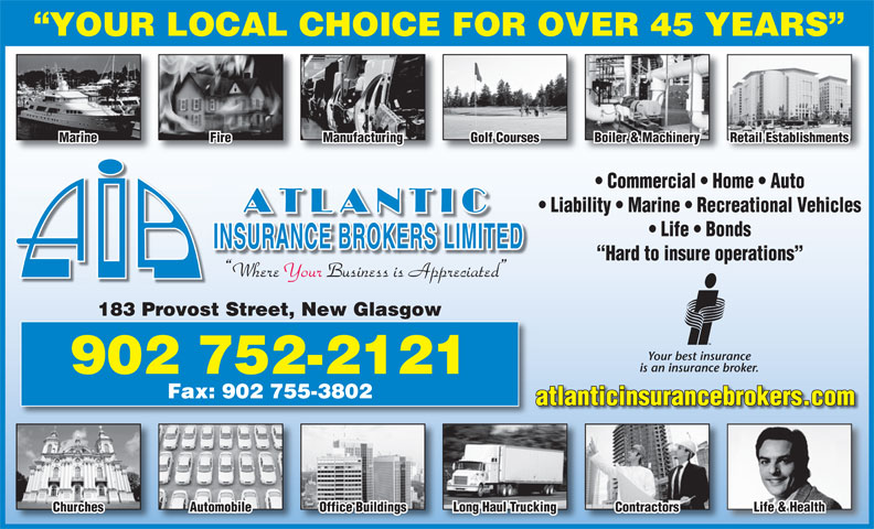 Atlantic Insurance Brokers Ltd (902-752-2121) - Annonce illustrée======= - Life & Health YOUR LOCAL CHOICE FOR OVER 45 YEARS Marine Fire Manufacturing Golf Courses Boiler & Machinery Retail Establishments Commercial   Home   Auto Liability   Marine   Recreational Vehicles Life   Bonds Hard to insure operations Where Your Business is Appreciated 183 Provost Street, New Glasgow Your best insurance is an insurance broker. 902 752-2121 Fax: 902 755-3802 atlanticinsurancebrokers.com Churches Automobile Office Buildings Long Haul Trucking Contractors
